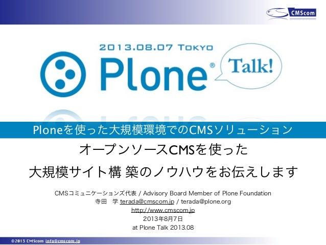 ©2013 CMScom info@cmscom.jp Ploneを使った大規模環境でのCMSソリューション CMSコミュニケーションズ代表 / Advisory Board Member of Plone Foundation 寺田学 te...