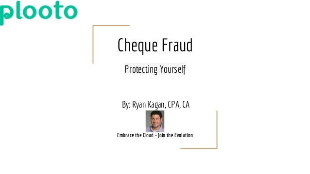 Cheque Fraud Protecting Yourself By: Ryan Kagan, CPA, CA Embrace the Cloud - Join the Evolution