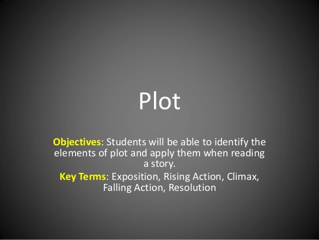 Plot Objectives: Students will be able to identify the elements of plot and apply them when reading a story. Key Terms: Ex...