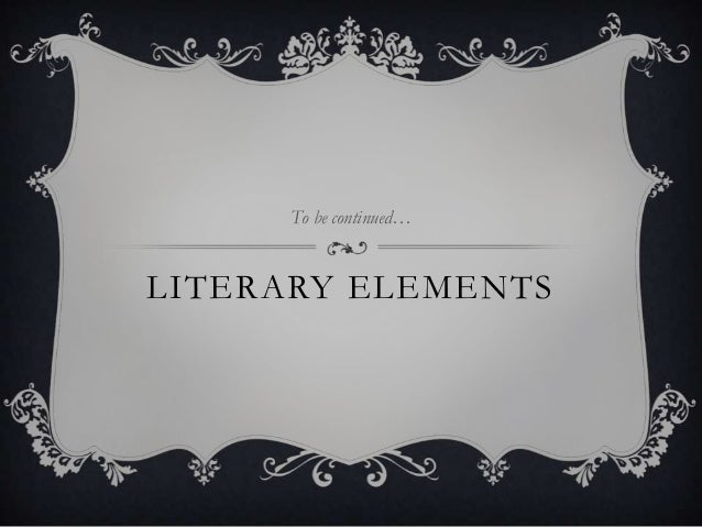 LITERARY ELEMENTS To be continued…