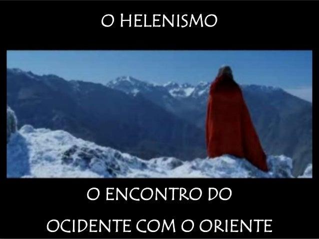 O HELENISMO O ENCONTRO DO OCIDENTE COM O ORIENTE