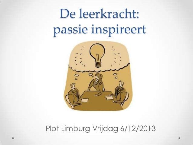 De leerkracht: passie inspireert  Plot Limburg Vrijdag 6/12/2013
