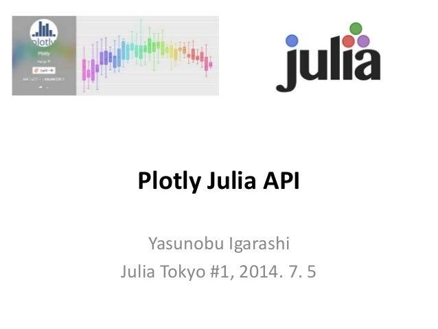 Plotly Julia API Yasunobu Igarashi Julia Tokyo #1, 2014. 7. 5