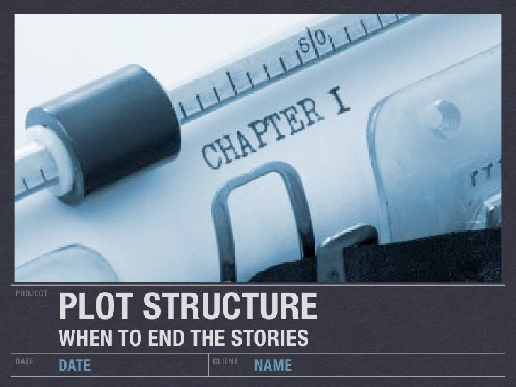 PLOT STRUCTUREPROJECT          WHEN TO END THE STORIESDATE                    CLIENT          DATE                   NAME