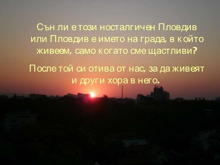 Сън ли е този носталгичен Пловдив или Пловдив е името на града, в който живеем, само когато сме щастливи? После той си оти...