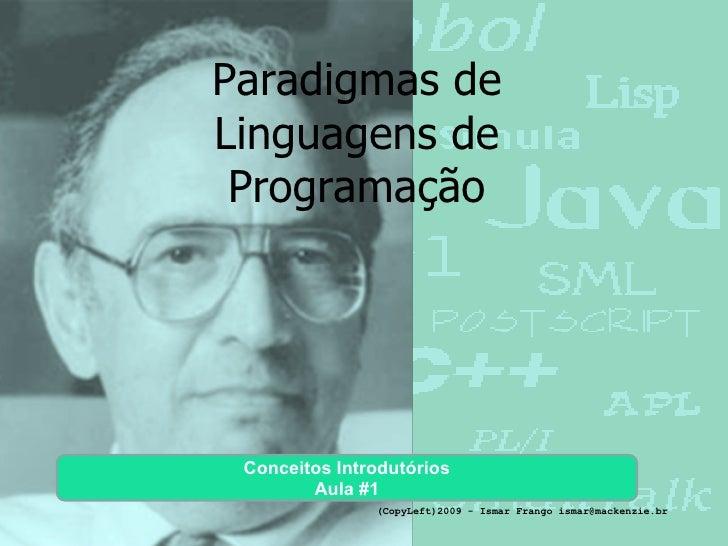 Paradigmas de Linguagens de Programação Conceitos Introdutórios Aula #1 (CopyLeft)2009 - Ismar Frango ismar@mackenzie.br