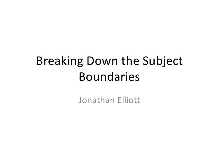 Breaking Down the Subject Boundaries<br />Jonathan Elliott<br />