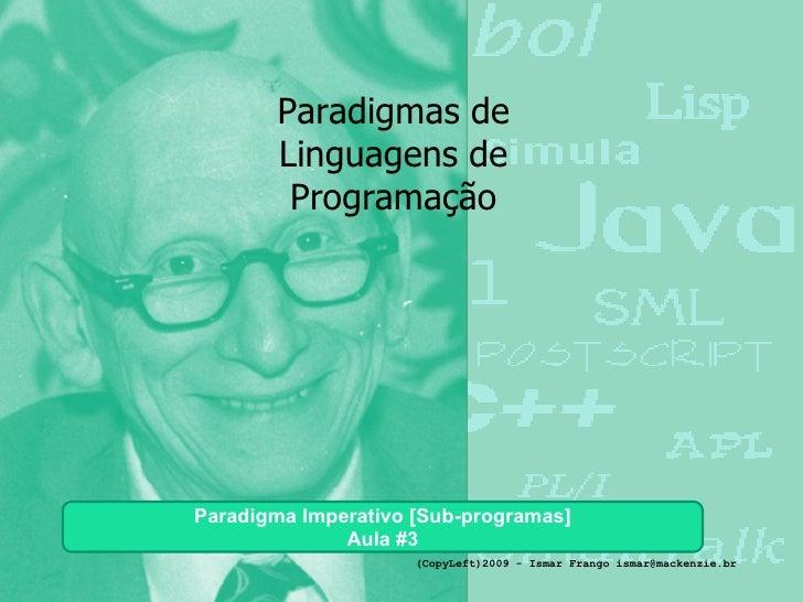 Paradigmas de Linguagens de Programação Paradigma Imperativo [Sub-programas] Aula #3 (CopyLeft)2009 - Ismar Frango ismar@m...
