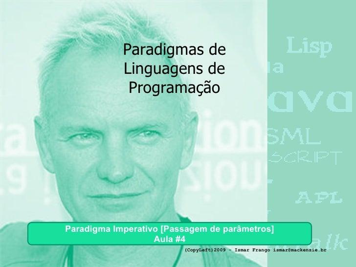 Paradigmas de Linguagens de Programação Paradigma Imperativo [Passagem de parâmetros] Aula #4 (CopyLeft)2009 - Ismar Frang...