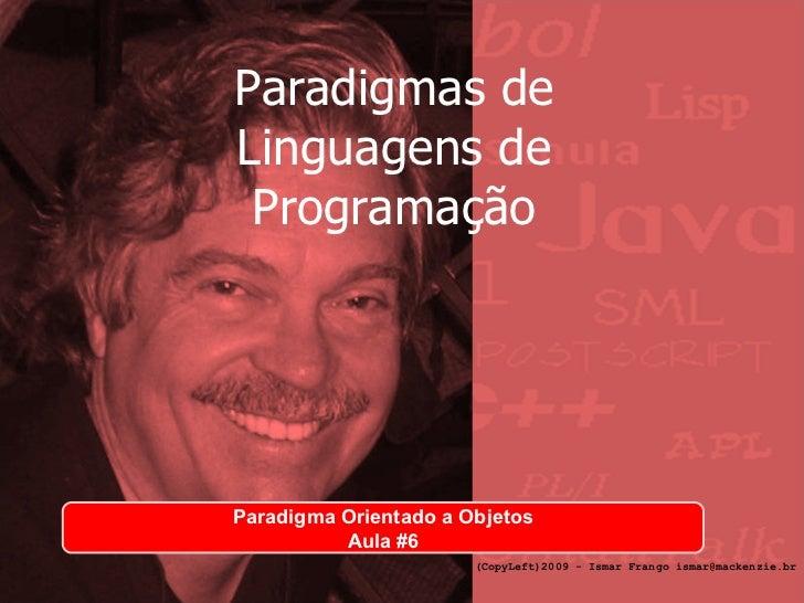 Paradigmas de Linguagens de Programação Paradigma Orientado a Objetos Aula #6 (CopyLeft)2009 - Ismar Frango ismar@mackenzi...