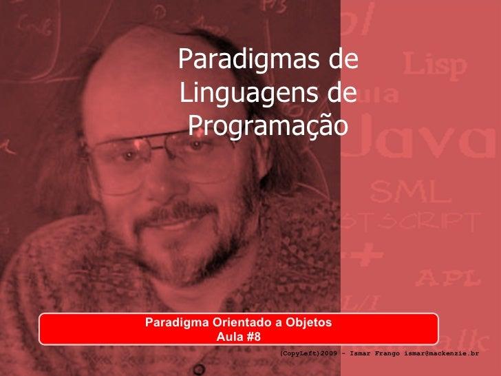Paradigmas de Linguagens de Programação Paradigma Orientado a Objetos Aula #8 (CopyLeft)2009 - Ismar Frango ismar@mackenzi...