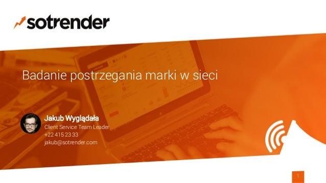 Badanie postrzegania marki w sieci 1 Jakub Wyglądała Client Service Team Leader +22 415 23 33 jakub@sotrender.com