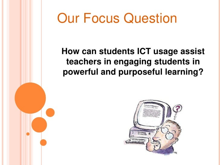 Our Focus Question<br />How can students ICT usage assist teachers in engaging students in powerful and purposeful learnin...