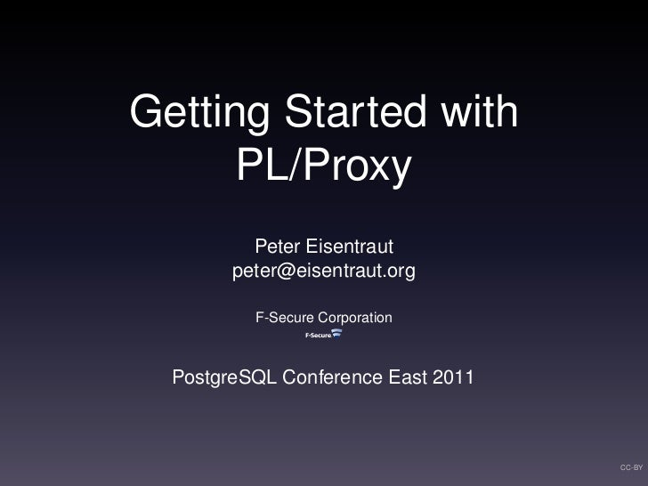 Getting Started with      PL/Proxy          Peter Eisentraut        peter@eisentraut.org          F-Secure Corporation  Po...