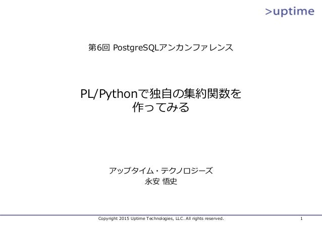 Copyright 2015 Uptime Technologies, LLC. All rights reserved. 1 PL/Pythonで独⾃の集約関数を 作ってみる アップタイム・テクノロジーズ 永安 悟史 第6回 PostgreS...