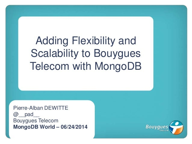 Adding Flexibility and Scalability to Bouygues Telecom with MongoDB Pierre-Alban DEWITTE @__pad__ Bouygues Telecom MongoDB...