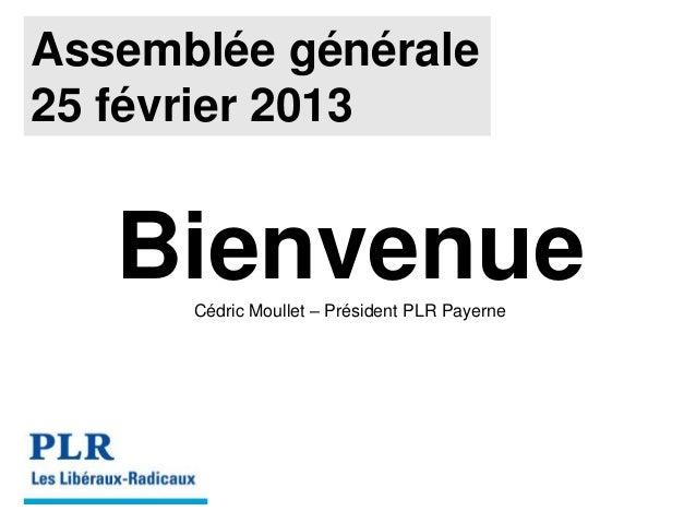 Assemblée générale25 février 2013   Bienvenue      Cédric Moullet – Président PLR Payerne