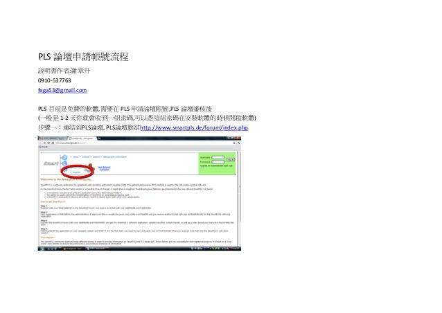 PLS 論壇申請帳號流程說明書作者:謝章升0910‐537763 fega53@gmail.comPLS 目前是免費的軟體,需要在 PLS 申請論壇帳號,PLS 論壇審核後(一般是 1‐2 天你就會收到一組密碼,可以憑這組密碼在安...
