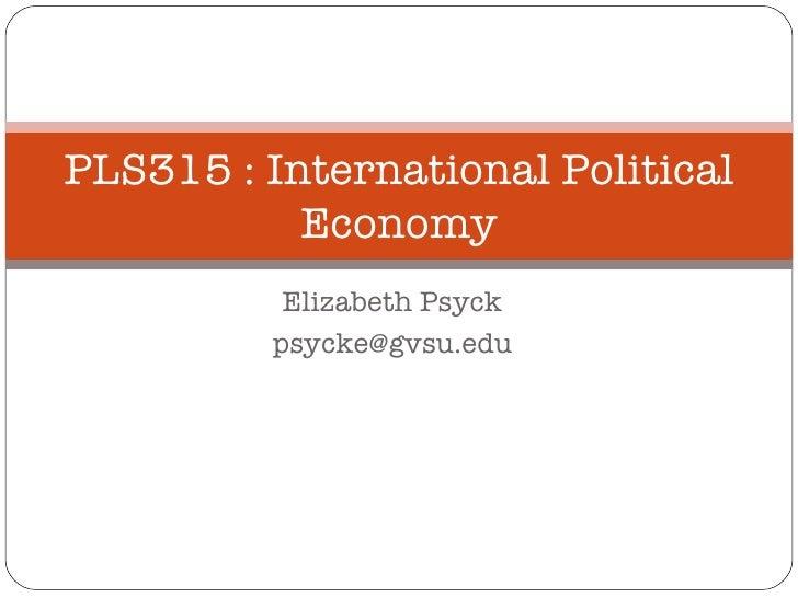 Elizabeth Psyck [email_address] PLS315 : International Political Economy