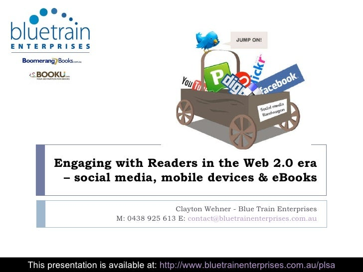 Engaging with Readers in the Web 2.0 era – social media, mobile devices & eBooks Clayton Wehner - Blue Train Enterprises M...