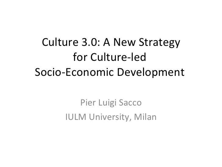 Culture 3.0: A New Strategy for Culture-led  Socio-Economic Development  Pier Luigi Sacco IULM University, Milan