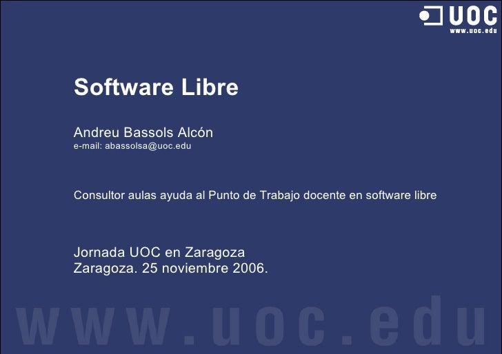 Software Libre Andreu Bassols Alcón e-mail: abassolsa@uoc.edu     Consultor aulas ayuda al Punto de Trabajo docente en sof...