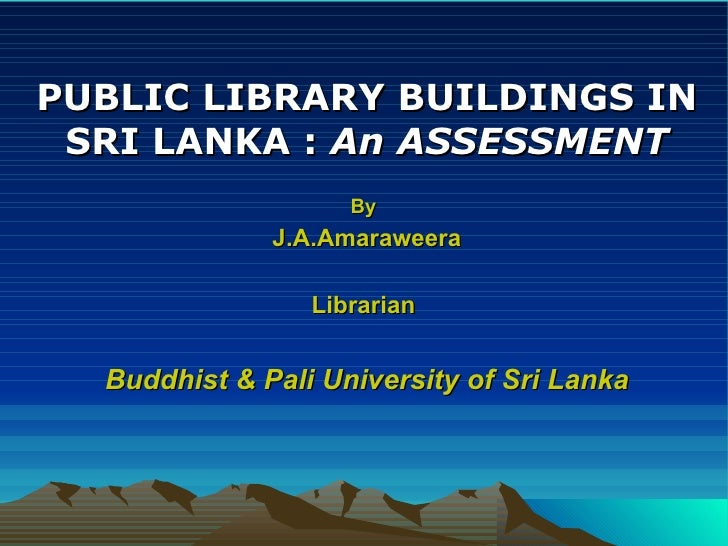 PUBLIC LIBRARY BUILDINGS IN SRI LANKA :  An ASSESSMENT By   J.A.Amaraweera Librarian  Buddhist & Pali University of Sri La...