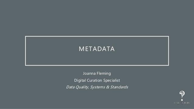 METADATA Joanna Fleming Digital Curation Specialist Data Quality, Systems & Standards