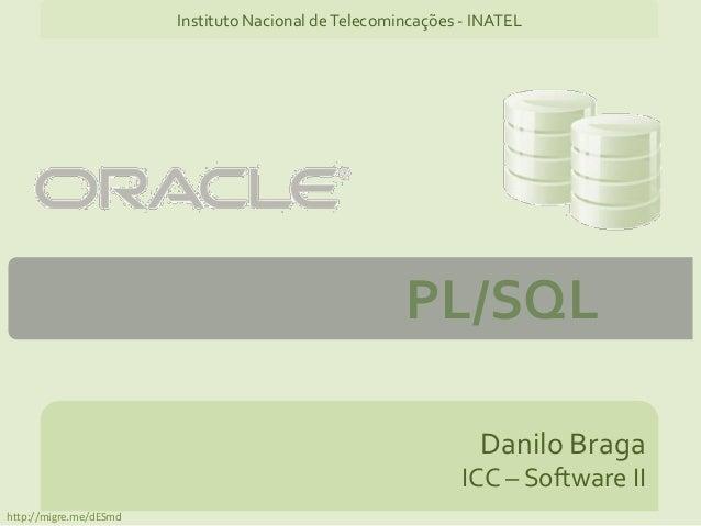 PL/SQL Danilo Braga ICC – Software II Instituto Nacional deTelecomincações - INATEL http://migre.me/dESmd