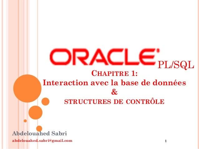 PL/SQL  CHAPITRE 1: Interaction avec la base de données & STRUCTURES DE CONTRÔLE  Abdelouahed Sabri abdelouahed.sabri@gmai...