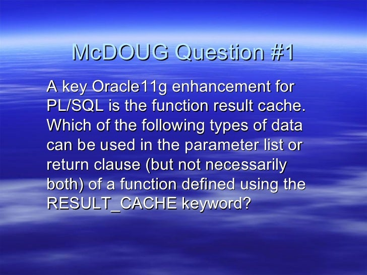 McDOUG Question #1A key Oracle11g enhancement forPL/SQL is the function result cache.Which of the following types of datac...