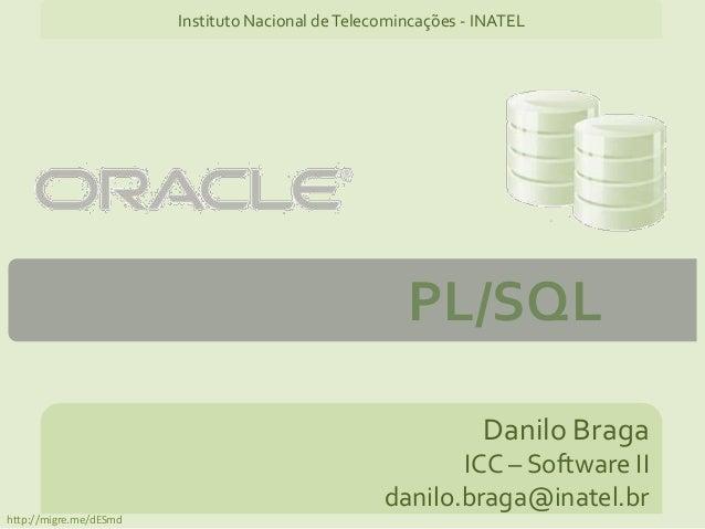 PL/SQL Danilo Braga ICC – Software II danilo.braga@inatel.br Instituto Nacional deTelecomincações - INATEL http://migre.me...