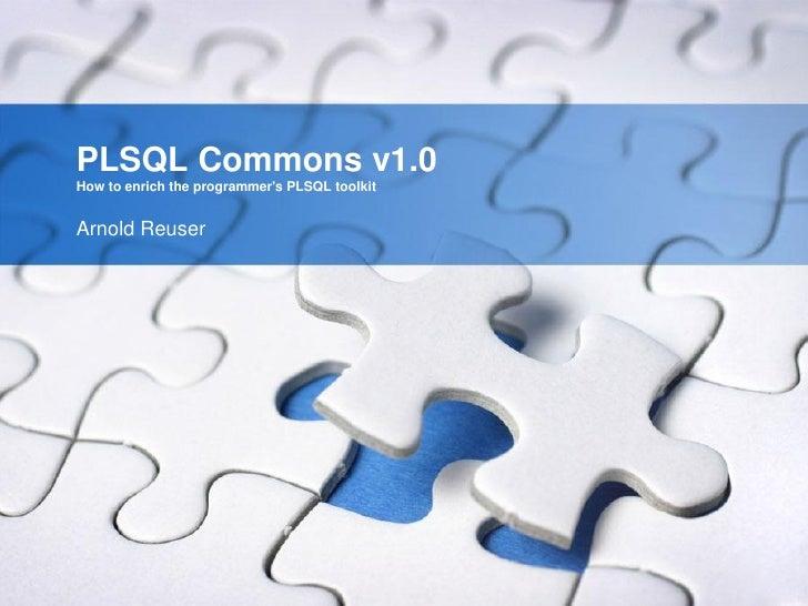 PLSQL Commons v1.0How to enrich the programmers PLSQL toolkitArnold Reuser
