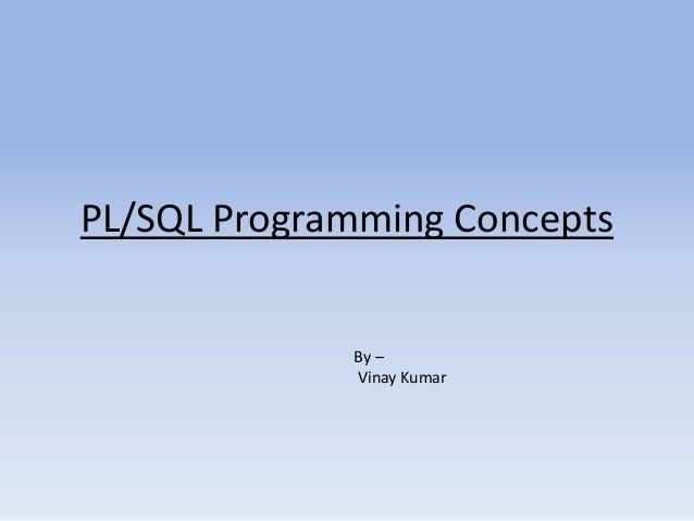 PL/SQL Programming Concepts             By –             Vinay Kumar
