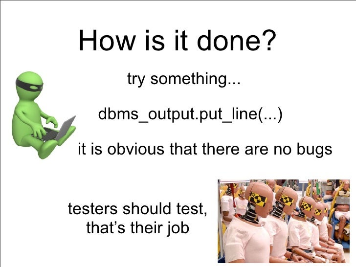 How is it done?        try something...    dbms_output.put_line(...) it is obvious that there are no bugstesters should te...