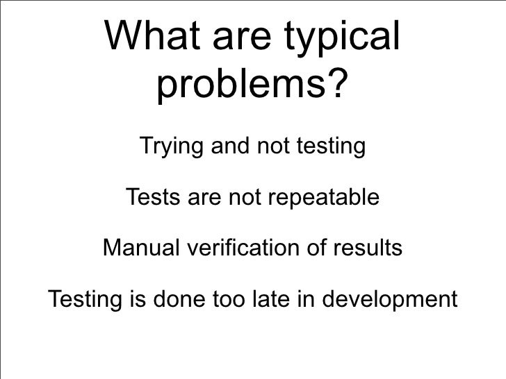 What are typical       problems?        Trying and not testing       Tests are not repeatable     Manual verification of r...