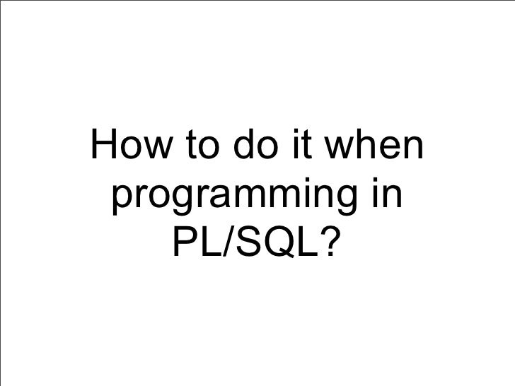 How to do it when programming in    PL/SQL?