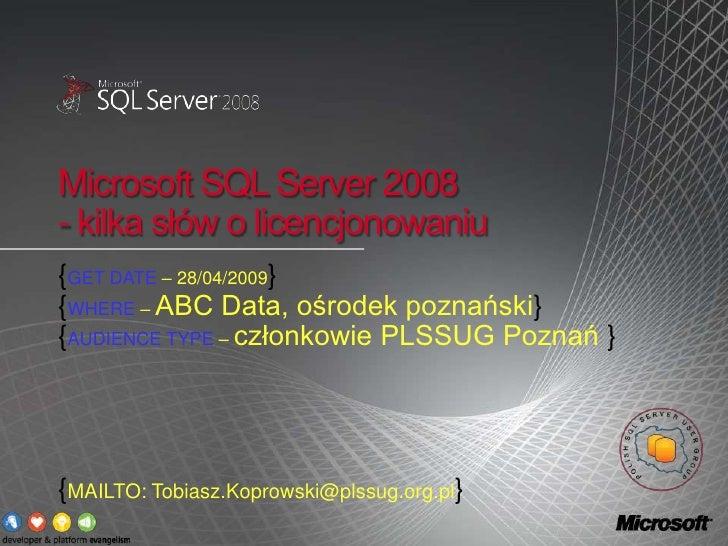 Microsoft SQL Server 2008 - kilka słów o licencjonowaniu {GET DATE – 28/04/2009} {WHERE – ABC Data, ośrodek poznański} {AU...