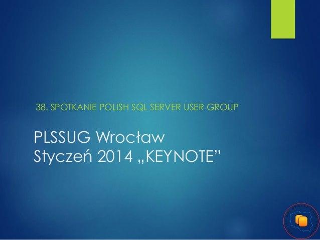 """38. SPOTKANIE POLISH SQL SERVER USER GROUP  PLSSUG Wrocław Styczeń 2014 """"KEYNOTE"""""""