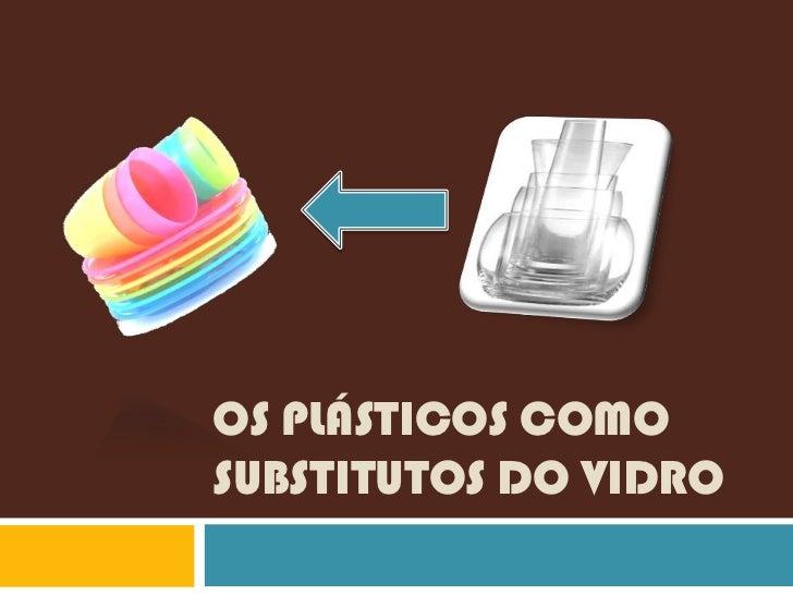 OS PLÁSTICOS COMOSUBSTITUTOS DO VIDRO