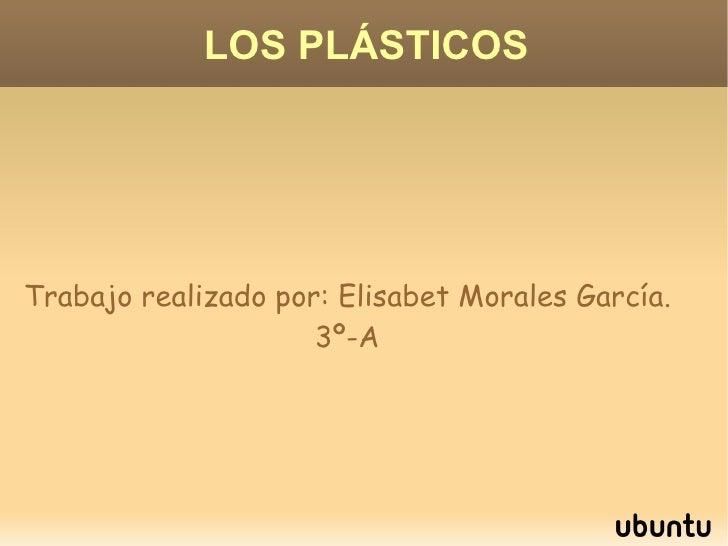 LOS PLÁSTICOS Trabajo realizado por: Elisabet Morales García. 3º-A
