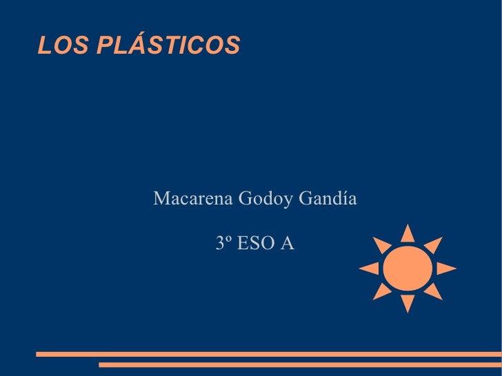 LOS PLÁSTICOS <ul><ul><li>Macarena Godoy Gandía </li></ul></ul><ul><ul><li>3º ESO A </li></ul></ul>