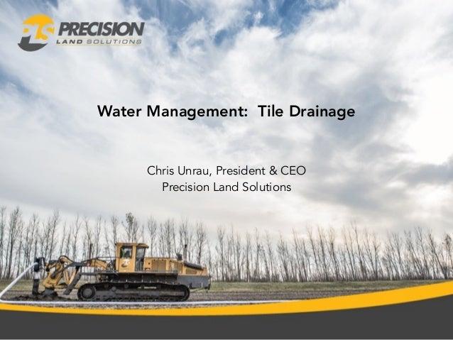 Water Management: Tile Drainage Chris Unrau, President & CEO Precision Land Solutions