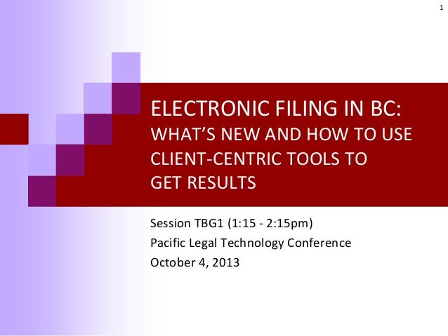 ELECTRONIC FILING IN BC: WHAT'S NEW AND HOW TO USE CLIENT-CENTRIC TOOLS TO GET RESULTS Session TBG1 (1:15 - 2:15pm) Pacifi...