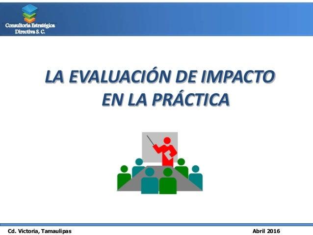 Cd. Victoria, Tamaulipas Abril 2016 Consultoría Estratégica Directiva S. C. LA EVALUACIÓN DE IMPACTO EN LA PRÁCTICA