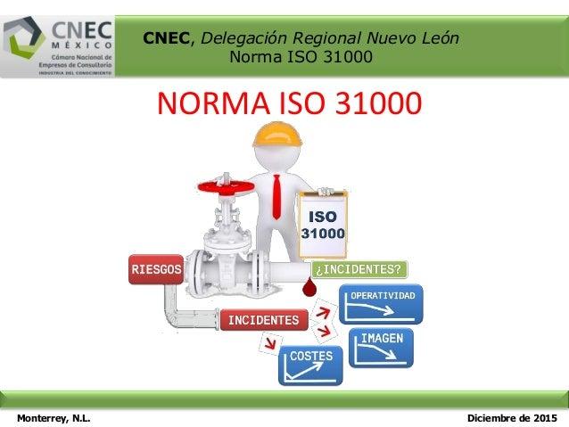 Monterrey, N.L. Diciembre de 2015 CNEC, Delegación Regional Nuevo León Norma ISO 31000 NORMA ISO 31000