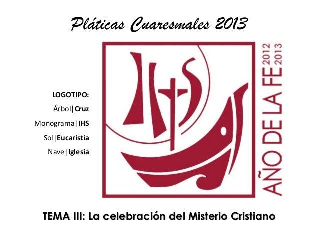 Pláticas Cuaresmales 2013    LOGOTIPO:    Árbol|CruzMonograma|IHS  Sol|Eucaristía   Nave|Iglesia  TEMA III: La celebración...