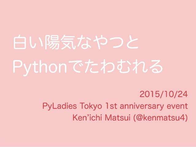 白い陽気なやつと Pythonでたわむれる 2015/10/24 PyLadies Tokyo 1st anniversary event Ken ichi Matsui (@kenmatsu4)
