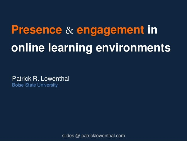 Presence & engagement in online learning environments Patrick R. Lowenthal Boise State University slides @ patricklowentha...