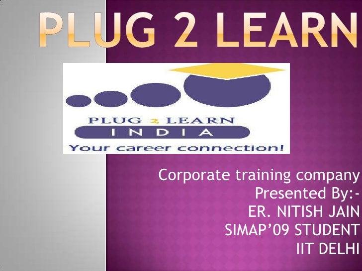 Plug 2 Learn<br />Corporate training company<br />Presented By:-<br />ER. NITISH JAIN<br />           SIMAP'09 STUDENT<br ...